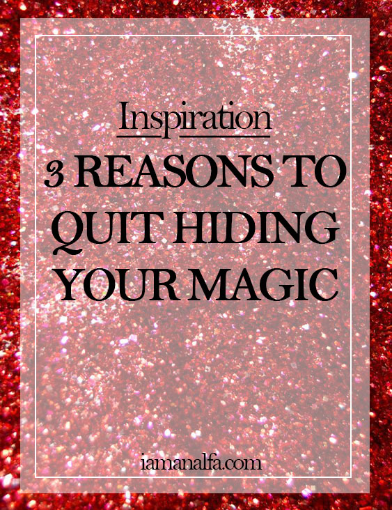 3 Reasons to quit hiding yourmagic